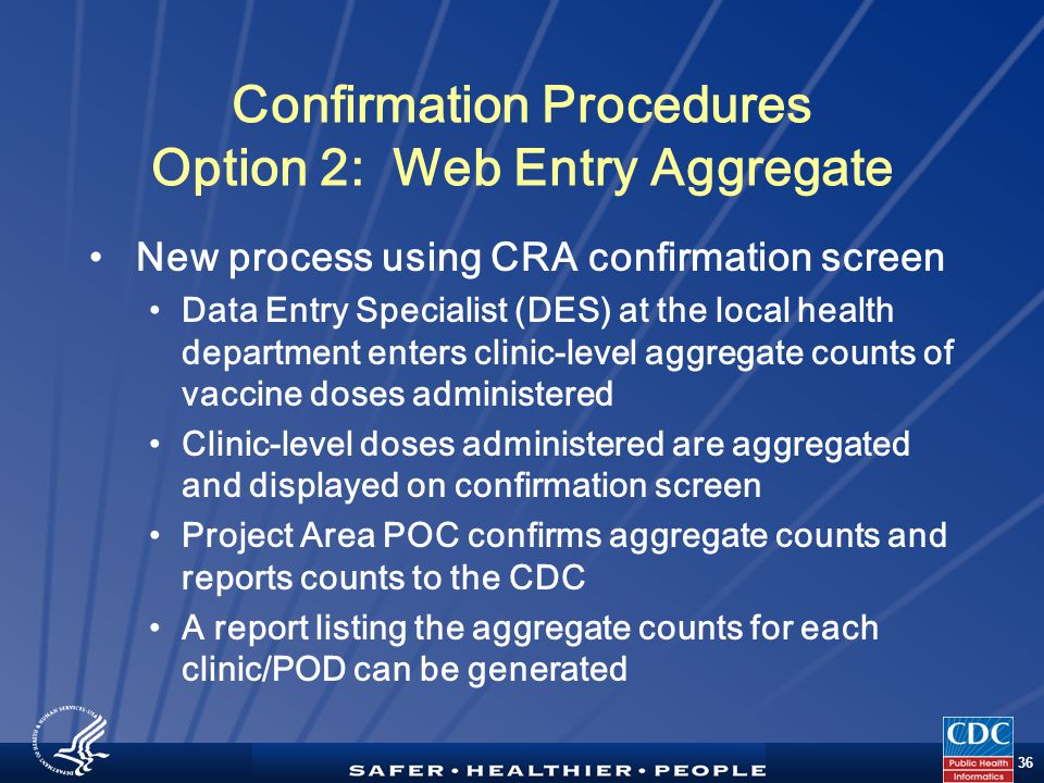 TM 36 Confirmation Procedures Option 2: Web Entry Aggregate New process using CRA confirmation screen Data Entry Specialist (DES) at the local health department enters clinic-level aggregate counts of vaccine doses administered Clinic-level doses administered are aggregated and displayed on confirmation screen Project Area POC confirms aggregate counts and reports counts to the CDC A report listing the aggregate counts for each clinic/POD can be generated