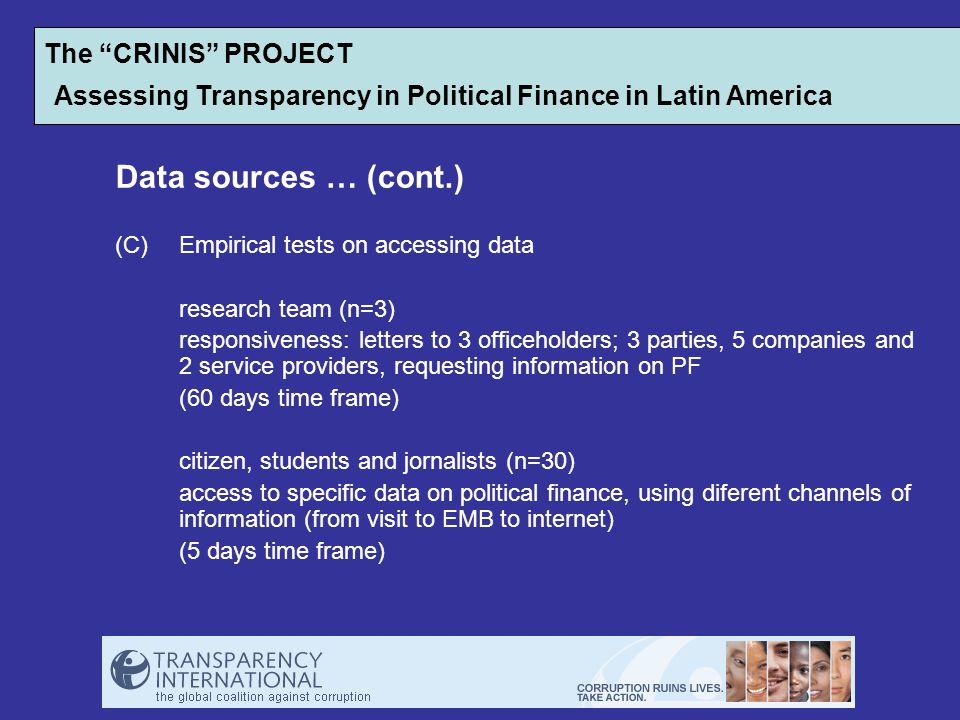 Data sources … (cont.) (C)Empirical tests on accessing data research team (n=3) responsiveness: letters to 3 officeholders; 3 parties, 5 companies and 2 service providers, requesting information on PF (60 days time frame) citizen, students and jornalists (n=30) access to specific data on political finance, using diferent channels of information (from visit to EMB to internet) (5 days time frame) The CRINIS PROJECT Assessing Transparency in Political Finance in Latin America