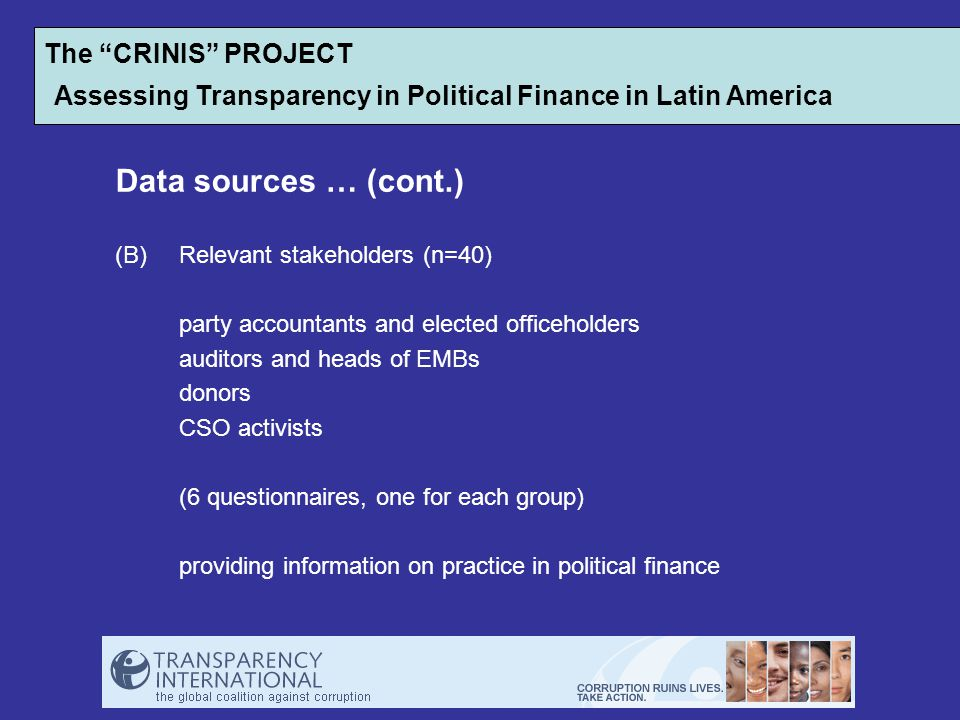 Data sources … (cont.) (B)Relevant stakeholders (n=40) party accountants and elected officeholders auditors and heads of EMBs donors CSO activists (6 questionnaires, one for each group) providing information on practice in political finance The CRINIS PROJECT Assessing Transparency in Political Finance in Latin America
