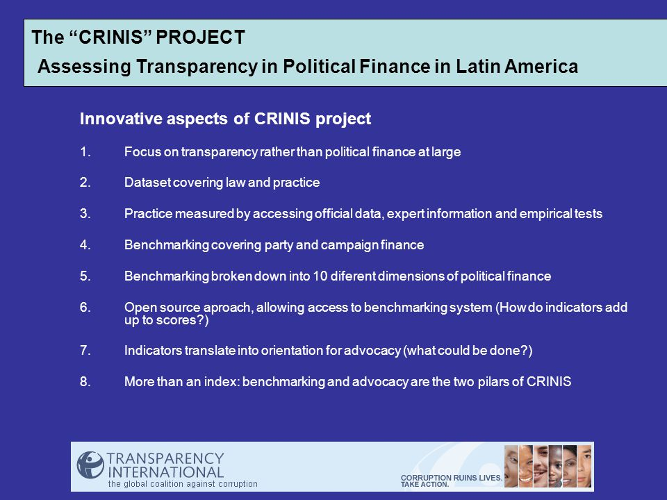 Innovative aspects of CRINIS project 1.Focus on transparency rather than political finance at large 2.Dataset covering law and practice 3.Practice measured by accessing official data, expert information and empirical tests 4.Benchmarking covering party and campaign finance 5.Benchmarking broken down into 10 diferent dimensions of political finance 6.Open source aproach, allowing access to benchmarking system (How do indicators add up to scores ) 7.Indicators translate into orientation for advocacy (what could be done ) 8.More than an index: benchmarking and advocacy are the two pilars of CRINIS The CRINIS PROJECT Assessing Transparency in Political Finance in Latin America