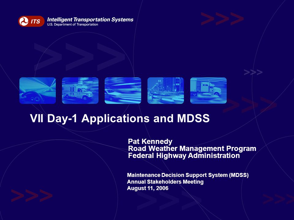 VII Day-1 Applications and MDSS Pat Kennedy Road Weather Management Program Federal Highway Administration Maintenance Decision Support System (MDSS) Annual Stakeholders Meeting August 11, 2006