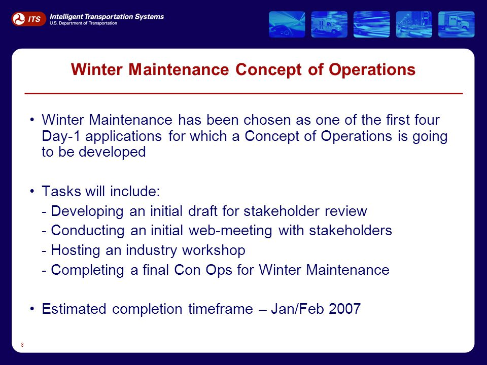 8 Winter Maintenance Concept of Operations Winter Maintenance has been chosen as one of the first four Day-1 applications for which a Concept of Operations is going to be developed Tasks will include: - Developing an initial draft for stakeholder review - Conducting an initial web-meeting with stakeholders - Hosting an industry workshop - Completing a final Con Ops for Winter Maintenance Estimated completion timeframe – Jan/Feb 2007