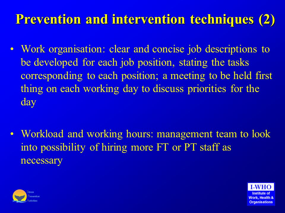 Prevention and intervention techniques (2) Work organisation: clear and concise job descriptions to be developed for each job position, stating the tasks corresponding to each position; a meeting to be held first thing on each working day to discuss priorities for the day Workload and working hours: management team to look into possibility of hiring more FT or PT staff as necessary