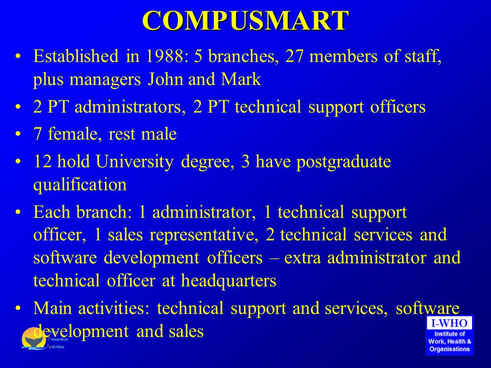COMPUSMART Established in 1988: 5 branches, 27 members of staff, plus managers John and Mark 2 PT administrators, 2 PT technical support officers 7 female, rest male 12 hold University degree, 3 have postgraduate qualification Each branch: 1 administrator, 1 technical support officer, 1 sales representative, 2 technical services and software development officers – extra administrator and technical officer at headquarters Main activities: technical support and services, software development and sales