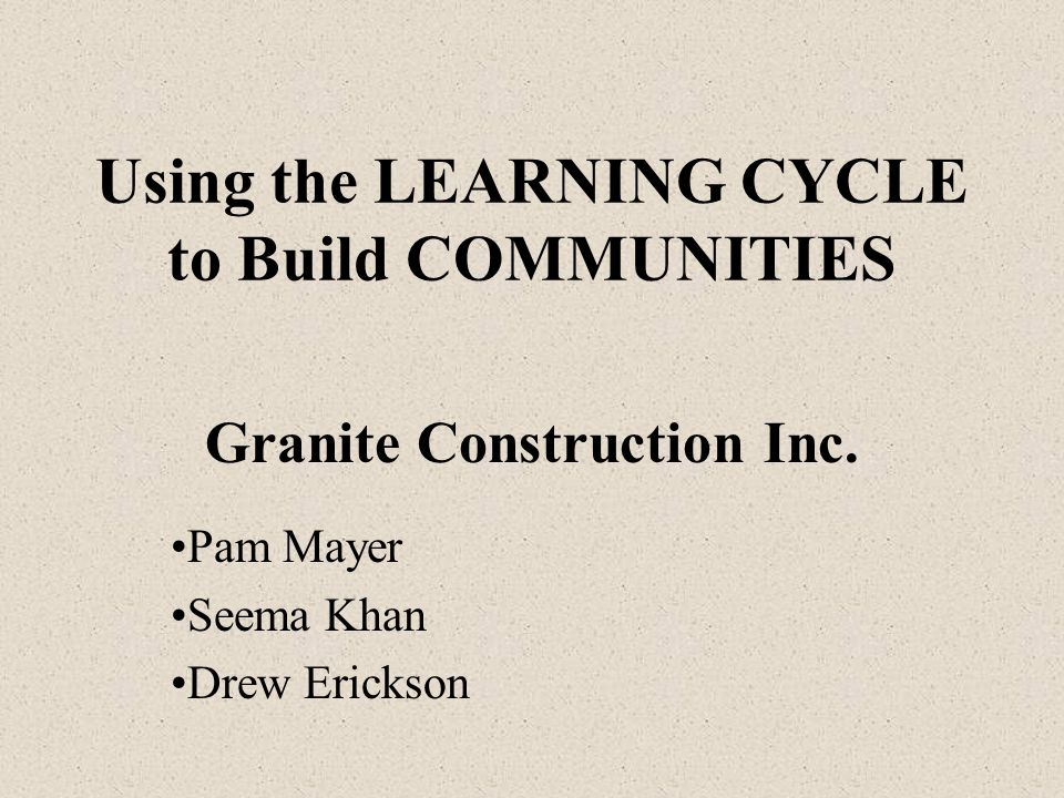 Using the LEARNING CYCLE to Build COMMUNITIES Granite Construction Inc.