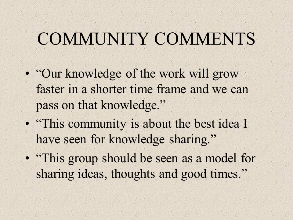 COMMUNITY COMMENTS Our knowledge of the work will grow faster in a shorter time frame and we can pass on that knowledge. This community is about the best idea I have seen for knowledge sharing. This group should be seen as a model for sharing ideas, thoughts and good times.