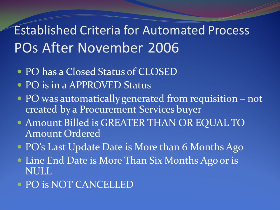 Established Criteria for Automated Process POs After November 2006 PO has a Closed Status of CLOSED PO is in a APPROVED Status PO was automatically generated from requisition – not created by a Procurement Services buyer Amount Billed is GREATER THAN OR EQUAL TO Amount Ordered PO's Last Update Date is More than 6 Months Ago Line End Date is More Than Six Months Ago or is NULL PO is NOT CANCELLED