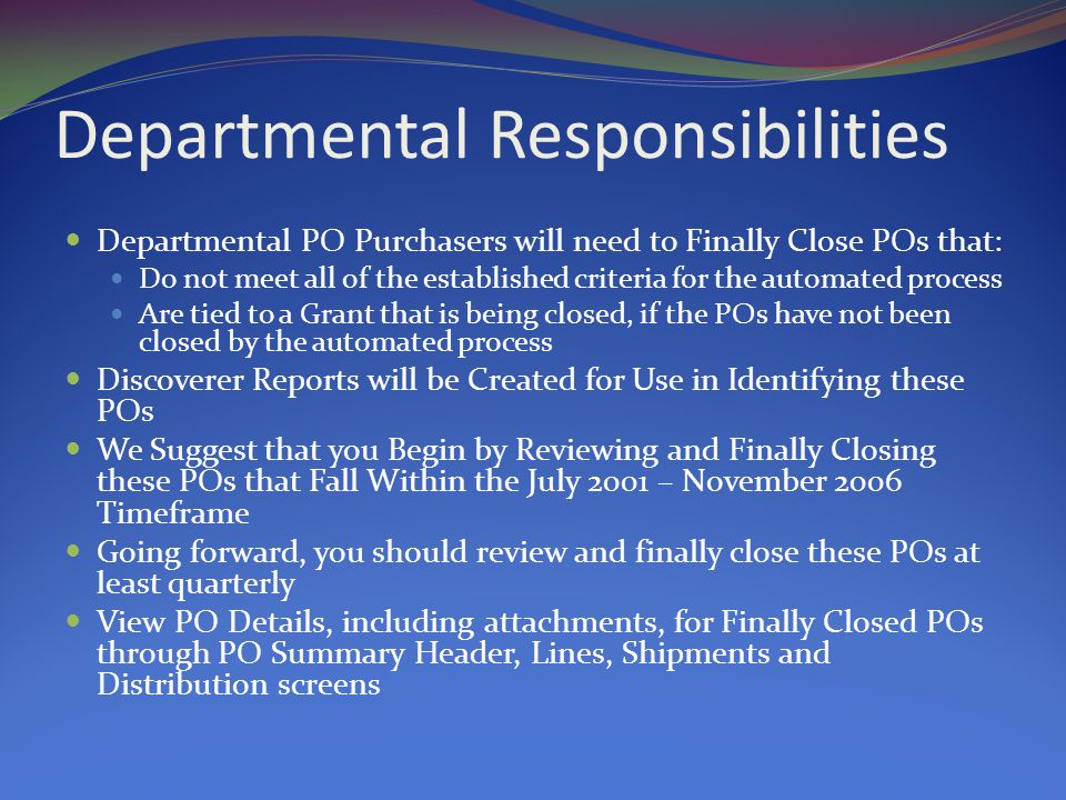 Departmental Responsibilities Departmental PO Purchasers will need to Finally Close POs that: Do not meet all of the established criteria for the automated process Are tied to a Grant that is being closed, if the POs have not been closed by the automated process Discoverer Reports will be Created for Use in Identifying these POs We Suggest that you Begin by Reviewing and Finally Closing these POs that Fall Within the July 2001 – November 2006 Timeframe Going forward, you should review and finally close these POs at least quarterly View PO Details, including attachments, for Finally Closed POs through PO Summary Header, Lines, Shipments and Distribution screens