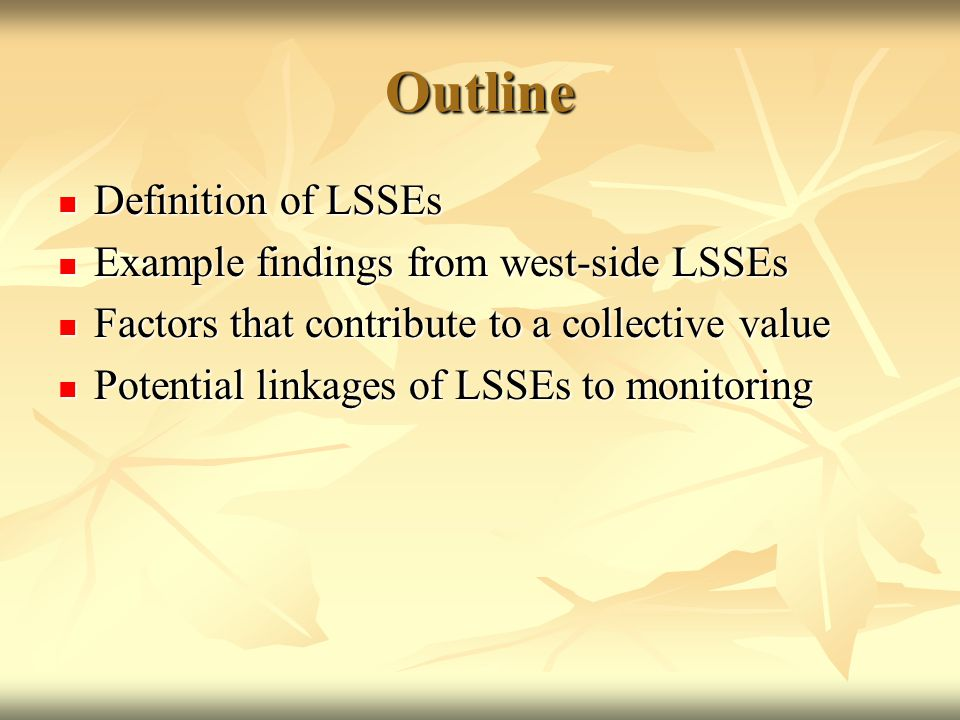 Outline Definition of LSSEs Definition of LSSEs Example findings from west-side LSSEs Example findings from west-side LSSEs Factors that contribute to a collective value Factors that contribute to a collective value Potential linkages of LSSEs to monitoring Potential linkages of LSSEs to monitoring