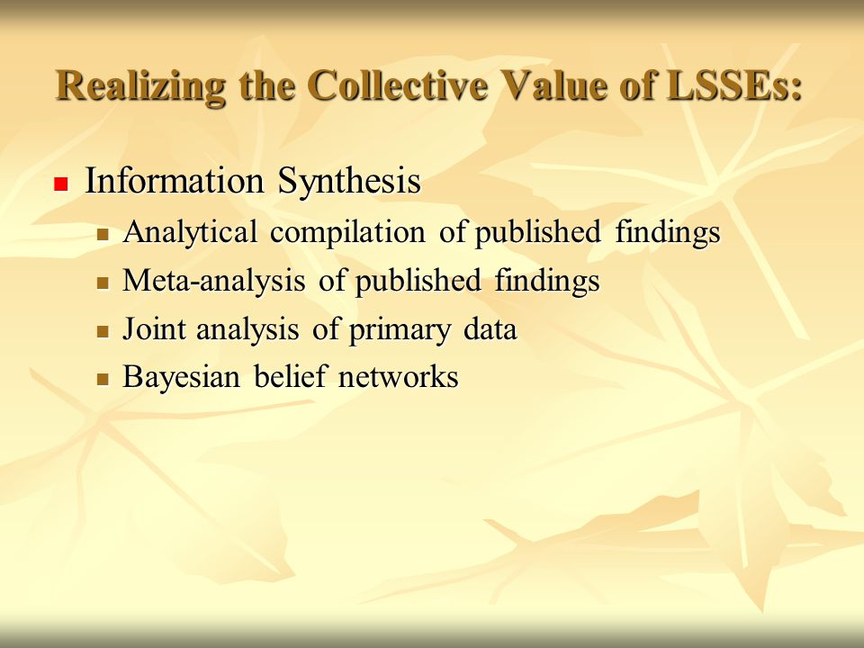 Realizing the Collective Value of LSSEs: Information Synthesis Information Synthesis Analytical compilation of published findings Analytical compilation of published findings Meta-analysis of published findings Meta-analysis of published findings Joint analysis of primary data Joint analysis of primary data Bayesian belief networks Bayesian belief networks