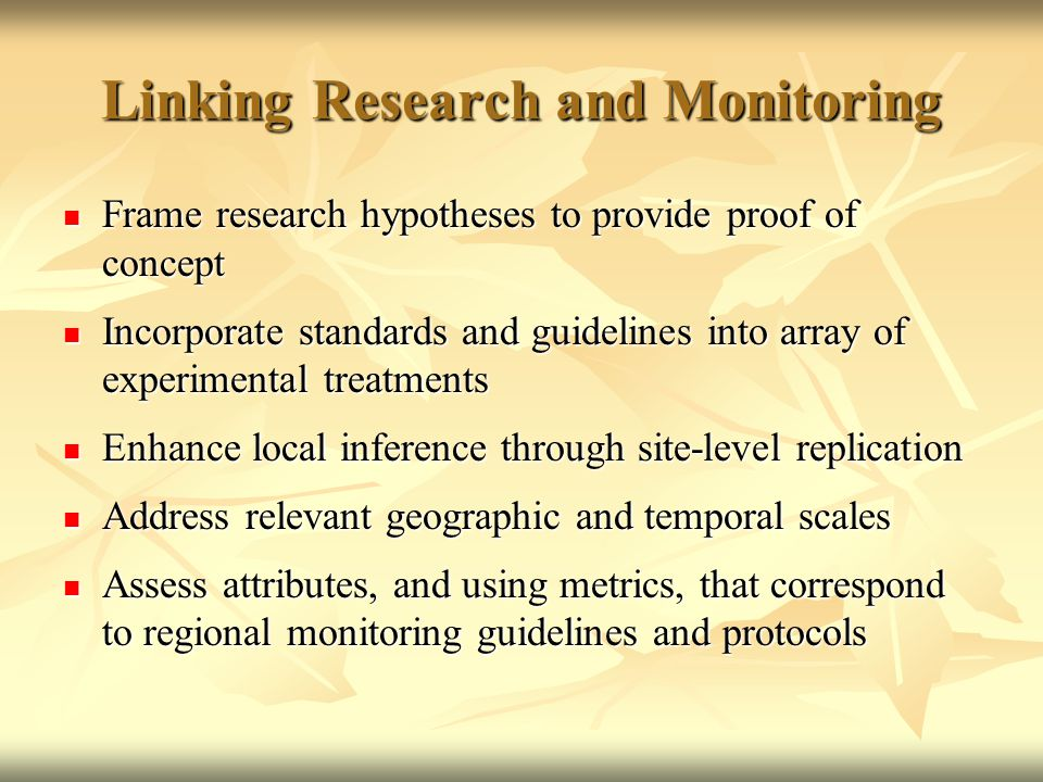 Linking Research and Monitoring Frame research hypotheses to provide proof of concept Frame research hypotheses to provide proof of concept Incorporate standards and guidelines into array of experimental treatments Incorporate standards and guidelines into array of experimental treatments Enhance local inference through site-level replication Enhance local inference through site-level replication Address relevant geographic and temporal scales Address relevant geographic and temporal scales Assess attributes, and using metrics, that correspond to regional monitoring guidelines and protocols Assess attributes, and using metrics, that correspond to regional monitoring guidelines and protocols