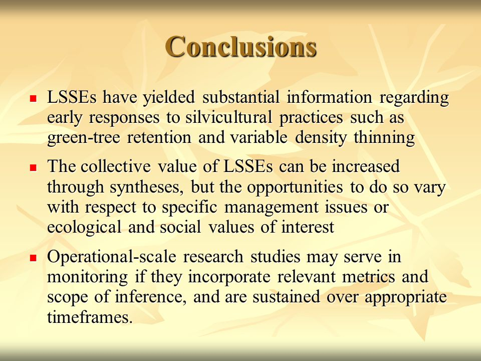 Conclusions LSSEs have yielded substantial information regarding early responses to silvicultural practices such as green-tree retention and variable density thinning LSSEs have yielded substantial information regarding early responses to silvicultural practices such as green-tree retention and variable density thinning The collective value of LSSEs can be increased through syntheses, but the opportunities to do so vary with respect to specific management issues or ecological and social values of interest The collective value of LSSEs can be increased through syntheses, but the opportunities to do so vary with respect to specific management issues or ecological and social values of interest Operational-scale research studies may serve in monitoring if they incorporate relevant metrics and scope of inference, and are sustained over appropriate timeframes.