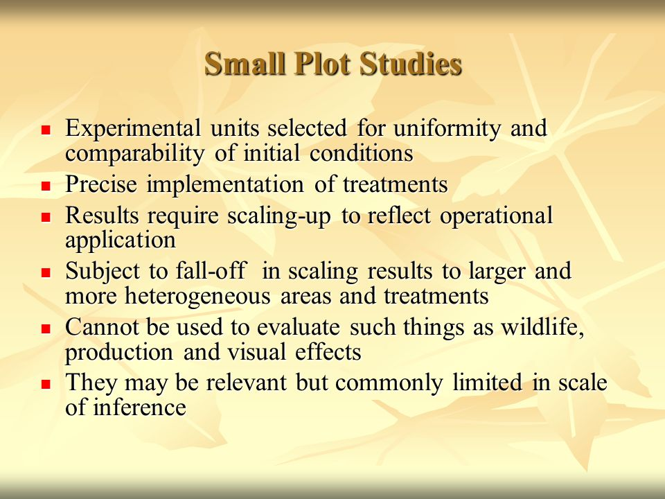 Small Plot Studies Experimental units selected for uniformity and comparability of initial conditions Experimental units selected for uniformity and comparability of initial conditions Precise implementation of treatments Precise implementation of treatments Results require scaling-up to reflect operational application Results require scaling-up to reflect operational application Subject to fall-off in scaling results to larger and more heterogeneous areas and treatments Subject to fall-off in scaling results to larger and more heterogeneous areas and treatments Cannot be used to evaluate such things as wildlife, production and visual effects Cannot be used to evaluate such things as wildlife, production and visual effects They may be relevant but commonly limited in scale of inference They may be relevant but commonly limited in scale of inference