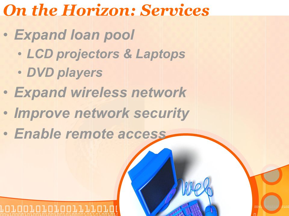 On the Horizon: Services Expand loan pool LCD projectors & Laptops DVD players Expand wireless network Improve network security Enable remote access