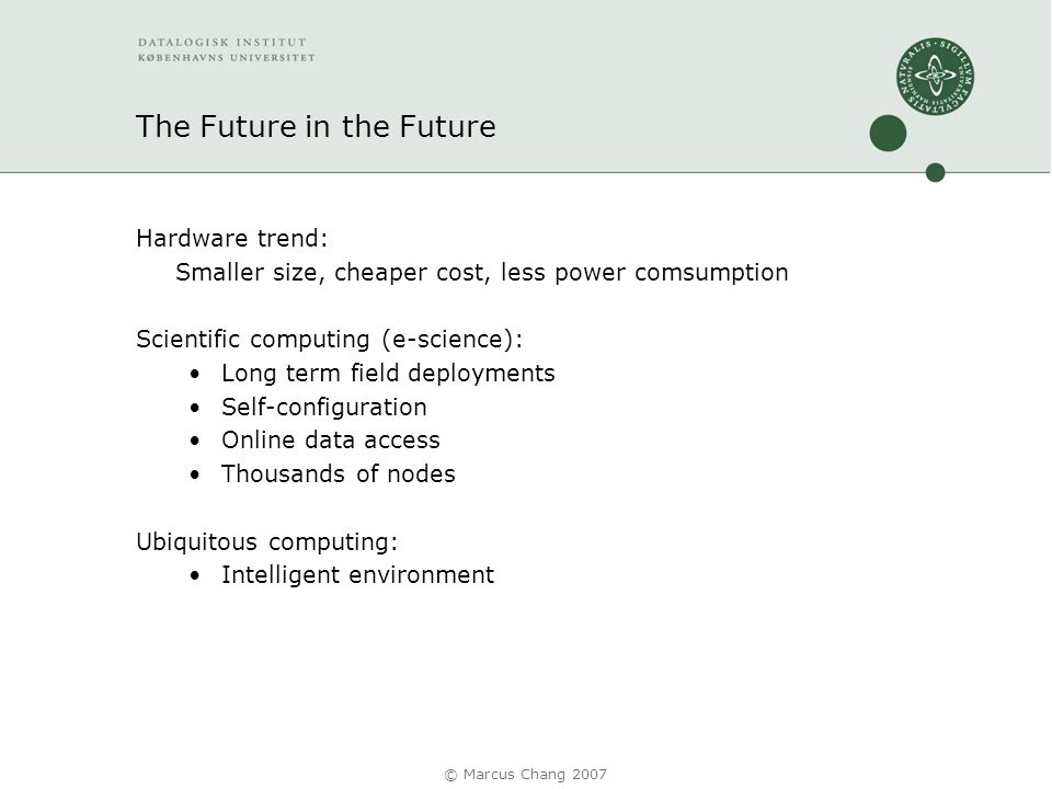 The Future in the Future Hardware trend: Smaller size, cheaper cost, less power comsumption Scientific computing (e-science): Long term field deployments Self-configuration Online data access Thousands of nodes Ubiquitous computing: Intelligent environment © Marcus Chang 2007