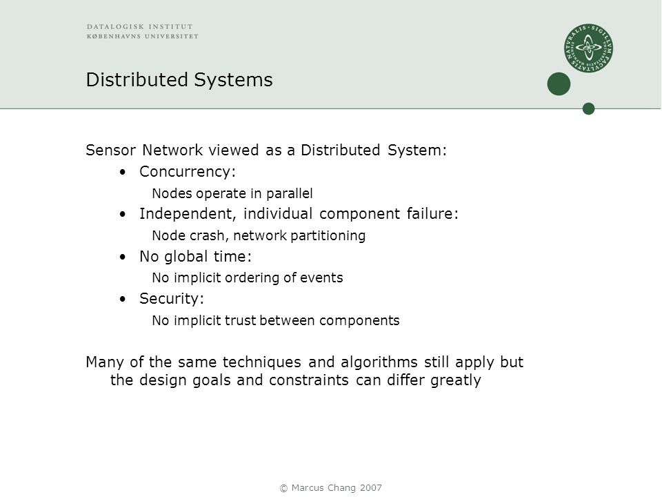 Distributed Systems Sensor Network viewed as a Distributed System: Concurrency: Nodes operate in parallel Independent, individual component failure: Node crash, network partitioning No global time: No implicit ordering of events Security: No implicit trust between components Many of the same techniques and algorithms still apply but the design goals and constraints can differ greatly © Marcus Chang 2007