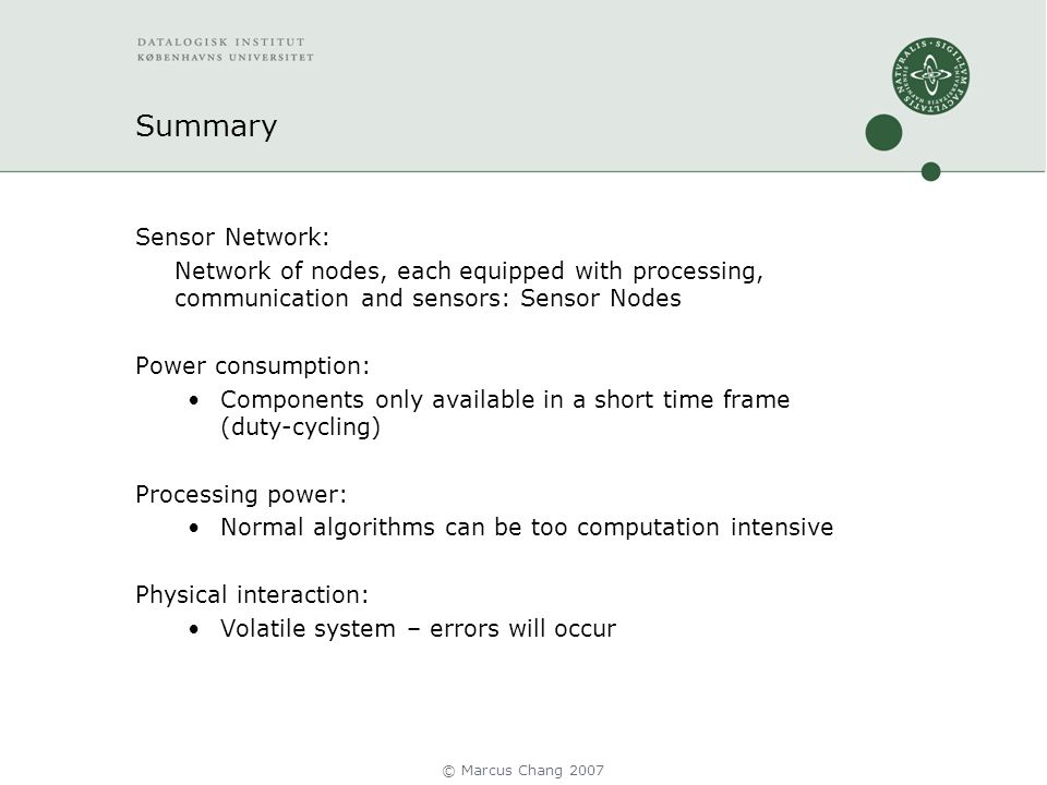 Summary Sensor Network: Network of nodes, each equipped with processing, communication and sensors: Sensor Nodes Power consumption: Components only available in a short time frame (duty-cycling) Processing power: Normal algorithms can be too computation intensive Physical interaction: Volatile system – errors will occur © Marcus Chang 2007