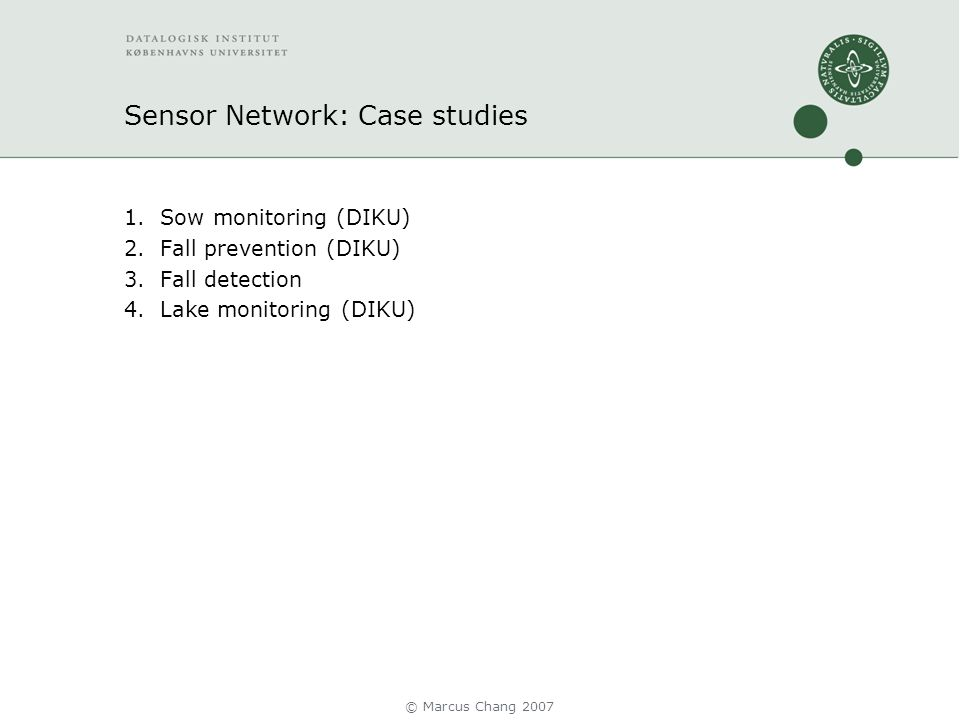 Sensor Network: Case studies 1.Sow monitoring (DIKU) 2.Fall prevention (DIKU) 3.Fall detection 4.Lake monitoring (DIKU) © Marcus Chang 2007