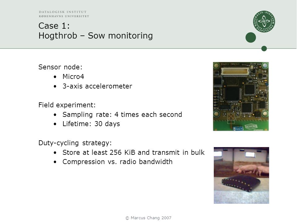 Case 1: Hogthrob – Sow monitoring Sensor node: Micro4 3-axis accelerometer Field experiment: Sampling rate: 4 times each second Lifetime: 30 days Duty-cycling strategy: Store at least 256 KiB and transmit in bulk Compression vs.
