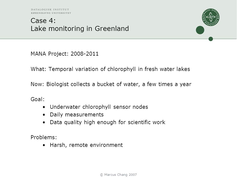 Case 4: Lake monitoring in Greenland MANA Project: 2008-2011 What: Temporal variation of chlorophyll in fresh water lakes Now: Biologist collects a bucket of water, a few times a year Goal: Underwater chlorophyll sensor nodes Daily measurements Data quality high enough for scientific work Problems: Harsh, remote environment © Marcus Chang 2007