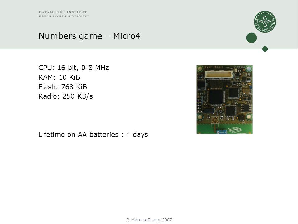 Numbers game – Micro4 CPU: 16 bit, 0-8 MHz RAM: 10 KiB Flash: 768 KiB Radio: 250 KB/s Lifetime on AA batteries : 4 days © Marcus Chang 2007