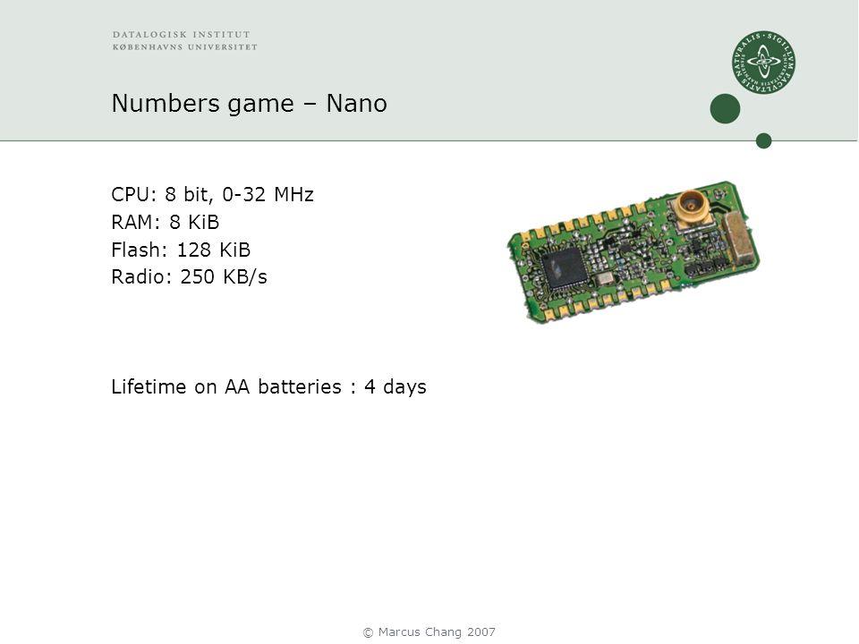 Numbers game – Nano CPU: 8 bit, 0-32 MHz RAM: 8 KiB Flash: 128 KiB Radio: 250 KB/s Lifetime on AA batteries : 4 days © Marcus Chang 2007