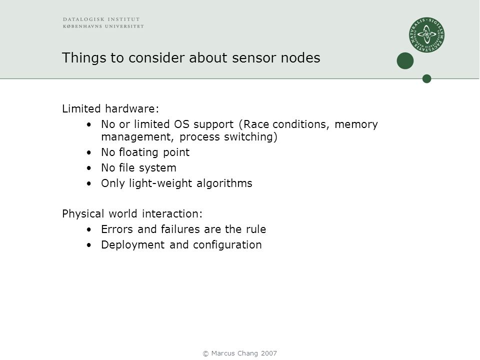 Things to consider about sensor nodes Limited hardware: No or limited OS support (Race conditions, memory management, process switching) No floating point No file system Only light-weight algorithms Physical world interaction: Errors and failures are the rule Deployment and configuration © Marcus Chang 2007