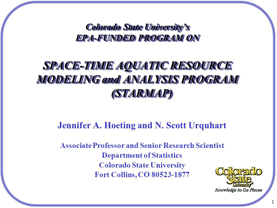 1 Colorado State University's EPA-FUNDED PROGRAM ON SPACE-TIME AQUATIC RESOURCE MODELING and ANALYSIS PROGRAM (STARMAP) Jennifer A.