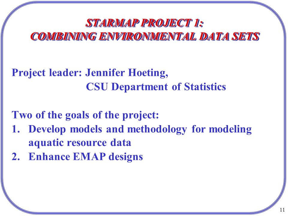 11 STARMAP PROJECT 1: COMBINING ENVIRONMENTAL DATA SETS Project leader: Jennifer Hoeting, CSU Department of Statistics Two of the goals of the project: 1.Develop models and methodology for modeling aquatic resource data 2.Enhance EMAP designs