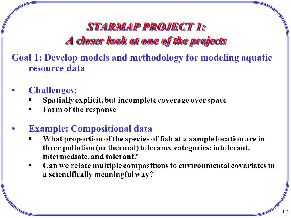 12 STARMAP PROJECT 1: A closer look at one of the projects Goal 1: Develop models and methodology for modeling aquatic resource data Challenges:  Spatially explicit, but incomplete coverage over space  Form of the response Example: Compositional data  What proportion of the species of fish at a sample location are in three pollution (or thermal) tolerance categories: intolerant, intermediate, and tolerant.