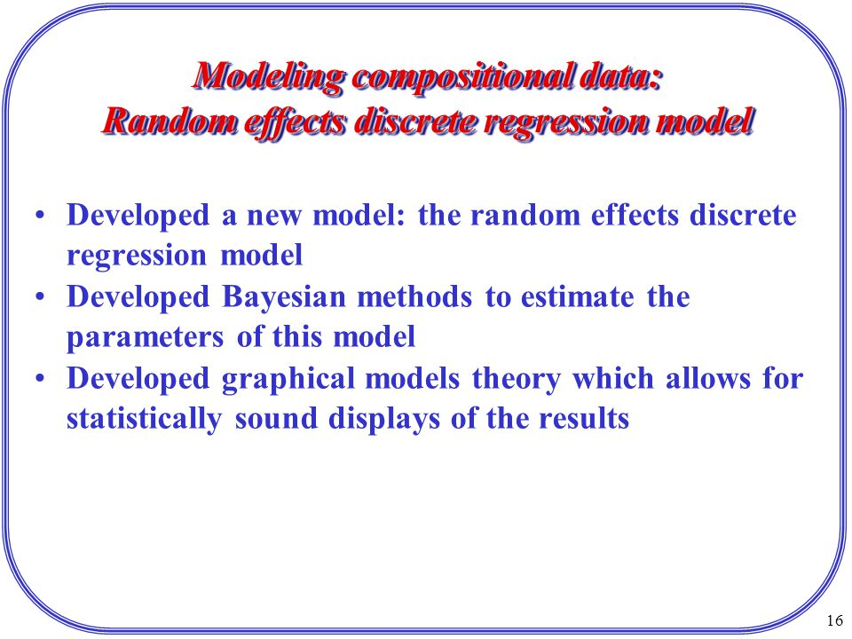 16 Modeling compositional data: Random effects discrete regression model Developed a new model: the random effects discrete regression model Developed Bayesian methods to estimate the parameters of this model Developed graphical models theory which allows for statistically sound displays of the results