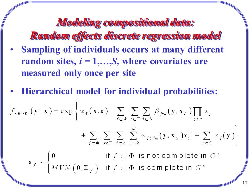 17 Modeling compositional data: Random effects discrete regression model Sampling of individuals occurs at many different random sites, i = 1,…,S, where covariates are measured only once per site Hierarchical model for individual probabilities: