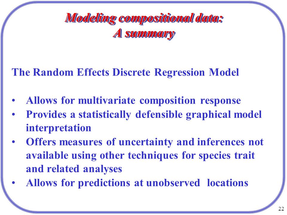 22 Modeling compositional data: A summary The Random Effects Discrete Regression Model Allows for multivariate composition response Provides a statistically defensible graphical model interpretation Offers measures of uncertainty and inferences not available using other techniques for species trait and related analyses Allows for predictions at unobserved locations