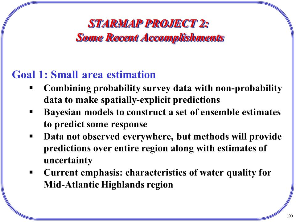 26 STARMAP PROJECT 2: Some Recent Accomplishments Goal 1: Small area estimation  Combining probability survey data with non-probability data to make spatially-explicit predictions  Bayesian models to construct a set of ensemble estimates to predict some response  Data not observed everywhere, but methods will provide predictions over entire region along with estimates of uncertainty  Current emphasis: characteristics of water quality for Mid-Atlantic Highlands region