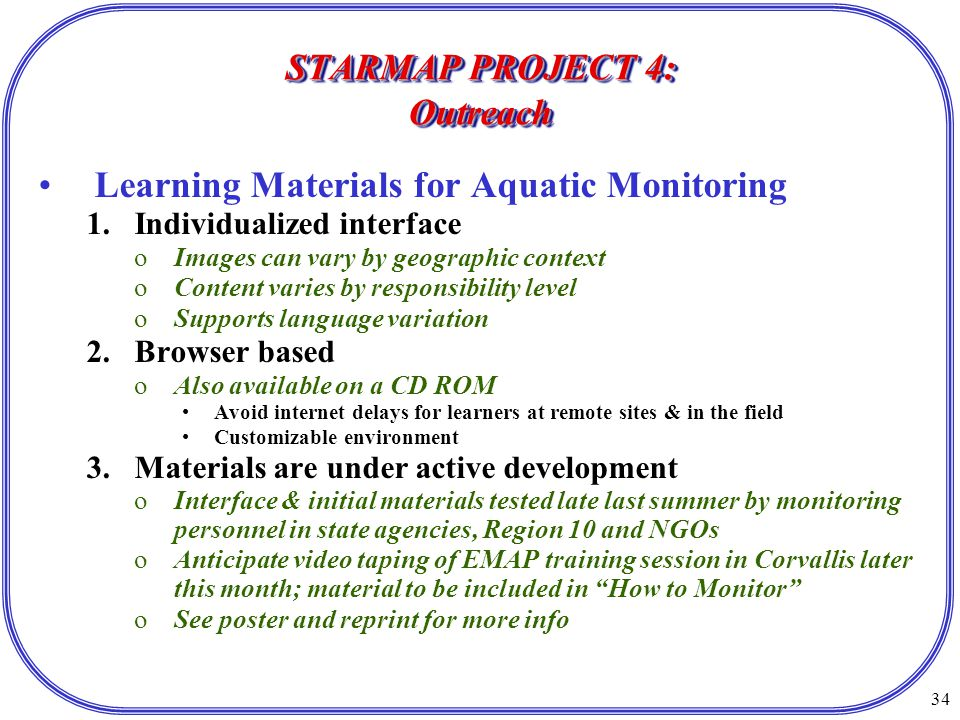 34 STARMAP PROJECT 4: Outreach Learning Materials for Aquatic Monitoring 1.Individualized interface oImages can vary by geographic context oContent varies by responsibility level oSupports language variation 2.Browser based oAlso available on a CD ROM Avoid internet delays for learners at remote sites & in the field Customizable environment 3.Materials are under active development oInterface & initial materials tested late last summer by monitoring personnel in state agencies, Region 10 and NGOs oAnticipate video taping of EMAP training session in Corvallis later this month; material to be included in How to Monitor oSee poster and reprint for more info