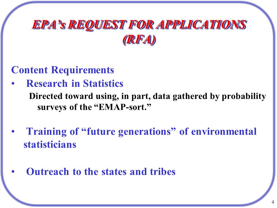 4 EPA's REQUEST FOR APPLICATIONS (RFA) Content Requirements Research in Statistics Directed toward using, in part, data gathered by probability surveys of the EMAP-sort. Training of future generations of environmental statisticians Outreach to the states and tribes