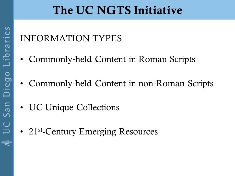 The UC NGTS Initiative INFORMATION TYPES Commonly ‐ held Content in Roman Scripts Commonly ‐ held Content in non ‐ Roman Scripts UC Unique Collections