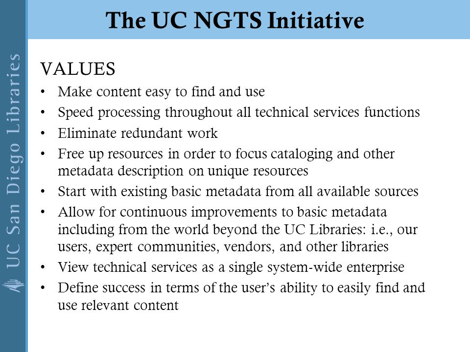 The UC NGTS Initiative VALUES Make content easy to find and use Speed processing throughout all technical services functions Eliminate redundant work