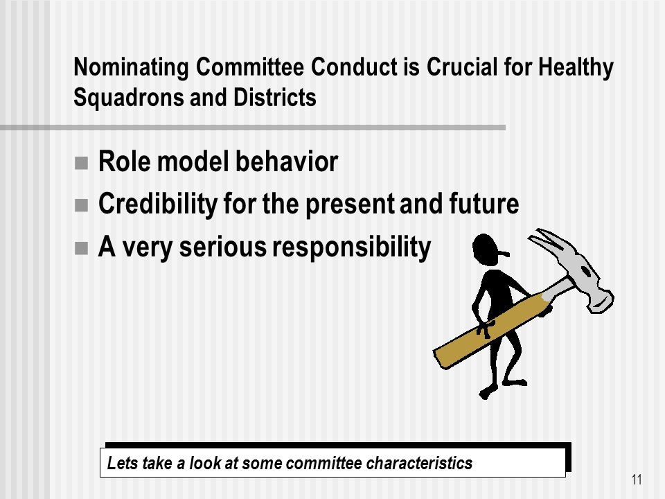 Nominating Committee Conduct is Crucial for Healthy Squadrons and Districts Role model behavior Credibility for the present and future A very serious responsibility 11 Lets take a look at some committee characteristics