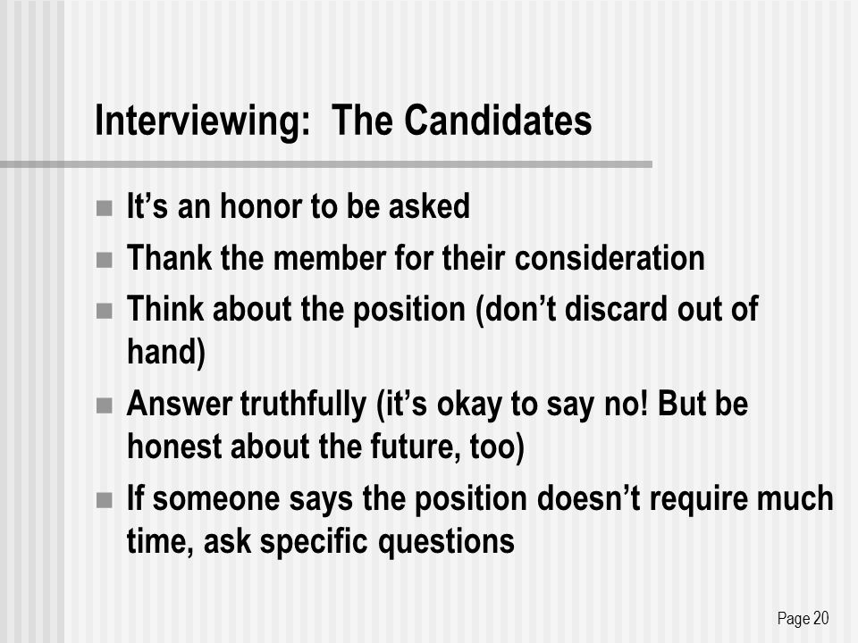 Interviewing: The Candidates It's an honor to be asked Thank the member for their consideration Think about the position (don't discard out of hand) Answer truthfully (it's okay to say no.