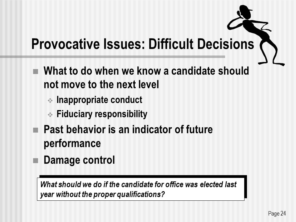 Provocative Issues: Difficult Decisions What to do when we know a candidate should not move to the next level  Inappropriate conduct  Fiduciary responsibility Past behavior is an indicator of future performance Damage control Page 24 What should we do if the candidate for office was elected last year without the proper qualifications
