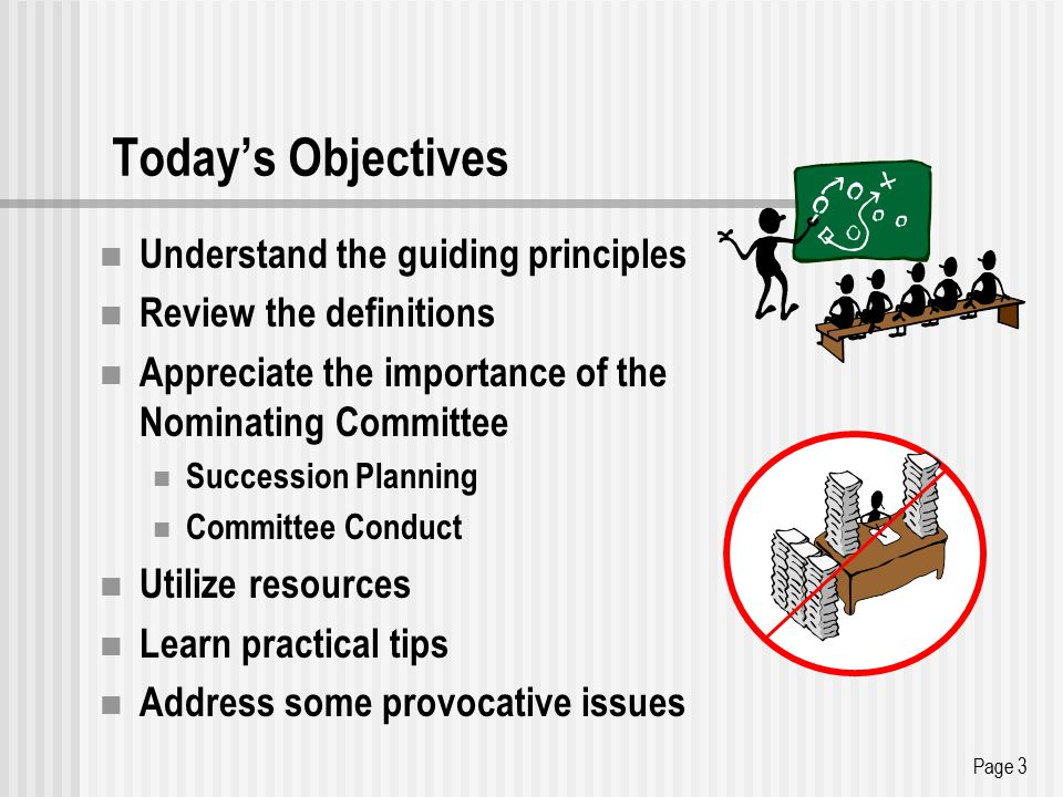 Today's Objectives Understand the guiding principles Review the definitions Appreciate the importance of the Nominating Committee Succession Planning Committee Conduct Utilize resources Learn practical tips Address some provocative issues Page 3
