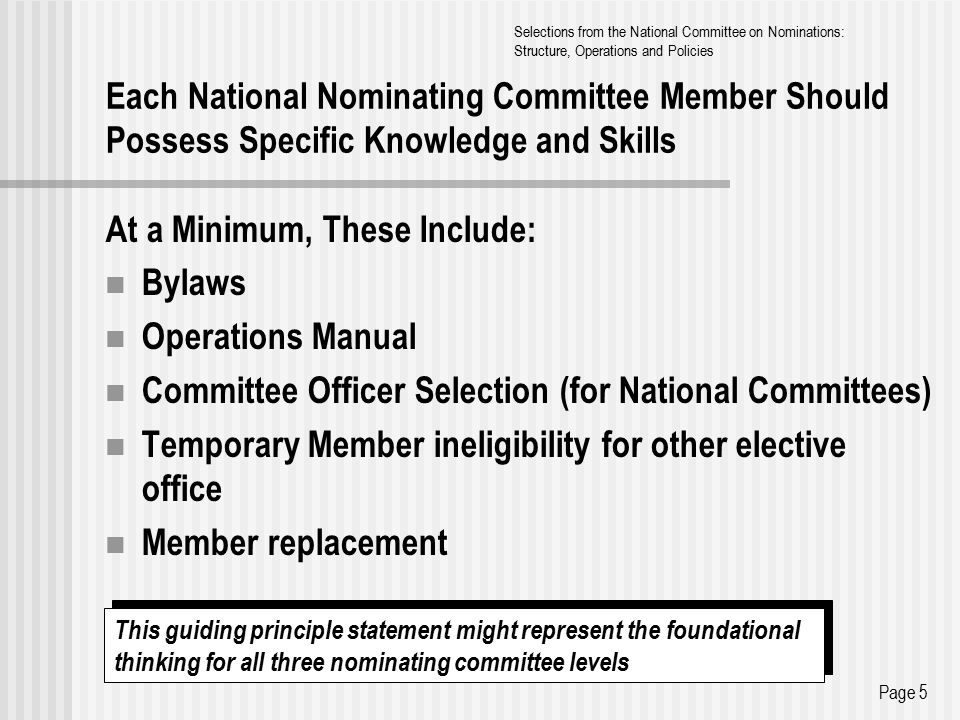 Each National Nominating Committee Member Should Possess Specific Knowledge and Skills At a Minimum, These Include: Bylaws Operations Manual Committee Officer Selection (for National Committees) Temporary Member ineligibility for other elective office Member replacement Page 5 Selections from the National Committee on Nominations: Structure, Operations and Policies This guiding principle statement might represent the foundational thinking for all three nominating committee levels