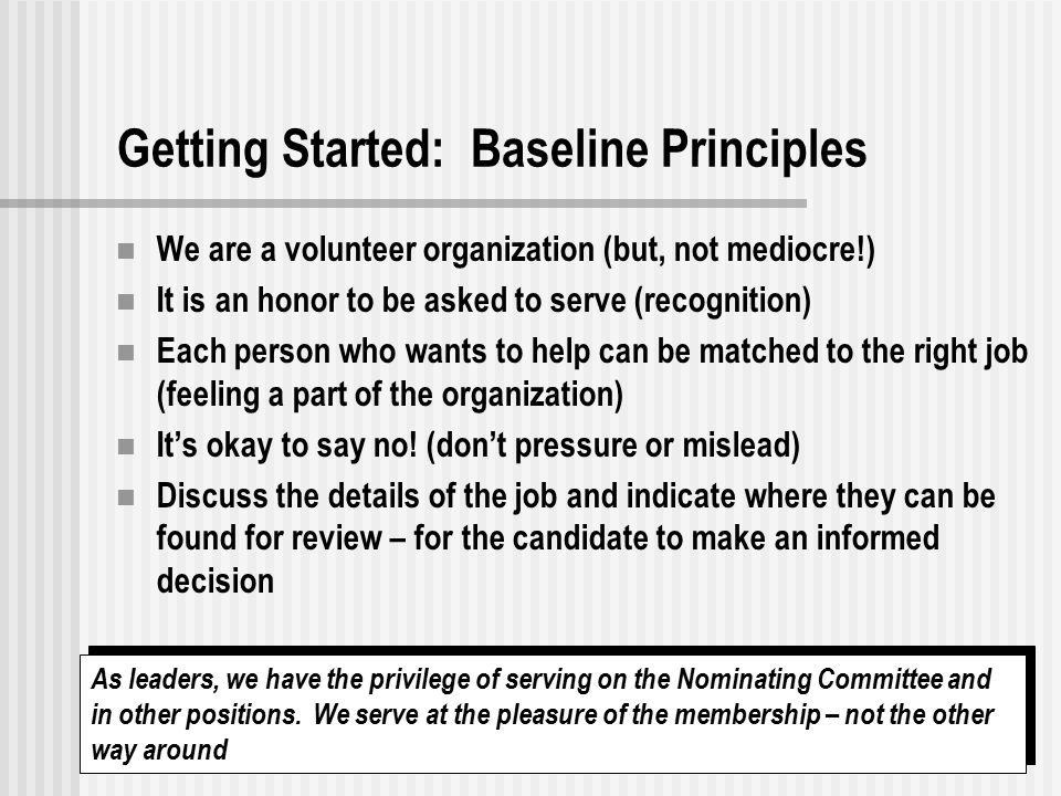 8 Getting Started: Baseline Principles We are a volunteer organization (but, not mediocre!) It is an honor to be asked to serve (recognition) Each person who wants to help can be matched to the right job (feeling a part of the organization) It's okay to say no.
