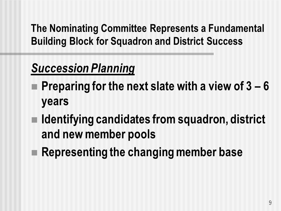 The Nominating Committee Represents a Fundamental Building Block for Squadron and District Success Succession Planning Preparing for the next slate with a view of 3 – 6 years Identifying candidates from squadron, district and new member pools Representing the changing member base 9