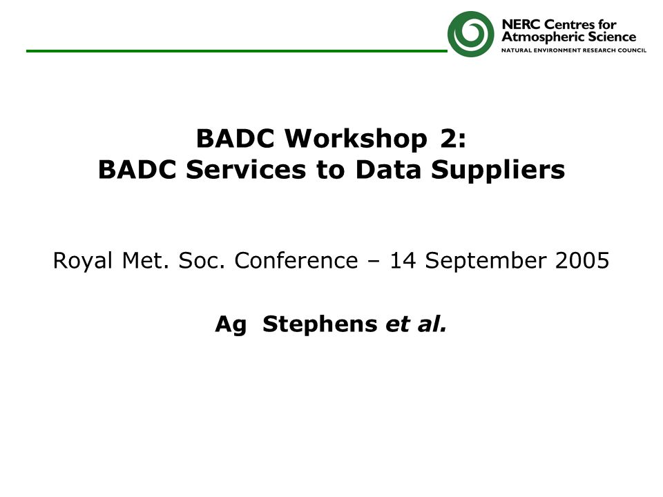 BADC Workshop 2: BADC Services to Data Suppliers Royal Met. Soc. Conference – 14 September 2005 Ag Stephens et al.