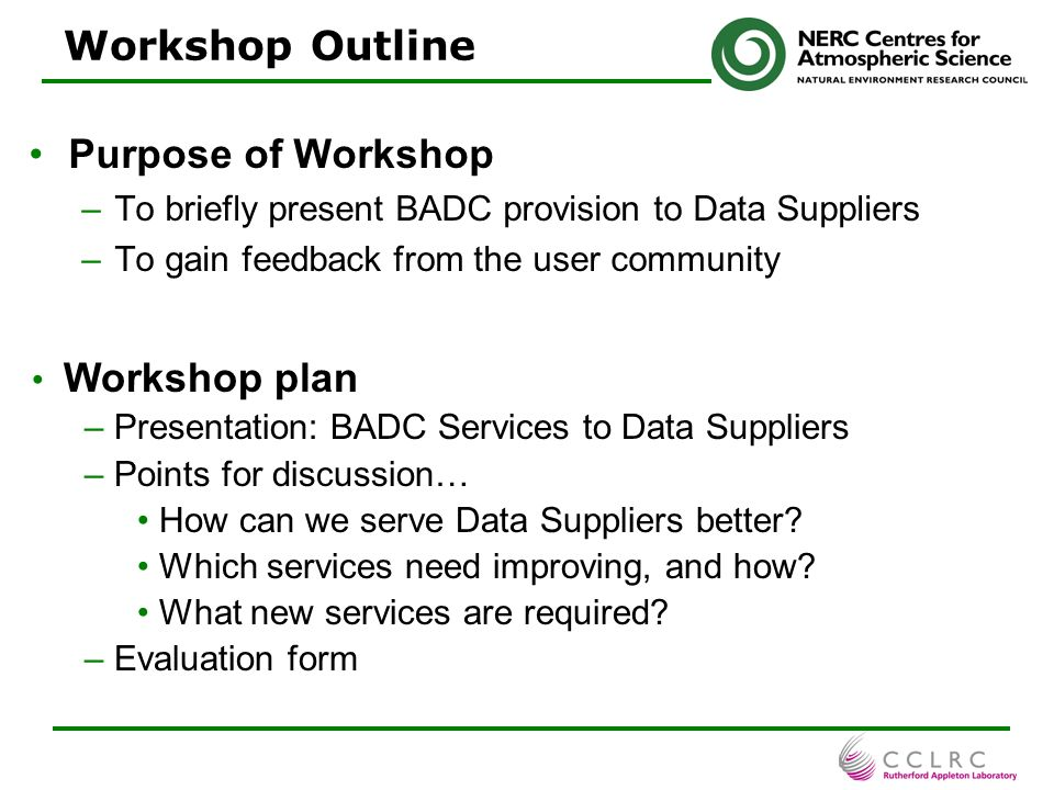 3 Introduction and scope -The BADC and its data suppliers -The NERC Data Policy Support to data suppliers -Data management planning -Archival, distribution & service infrastructure -Metadata -File names -Data format -Data submission -Campaign support -Getting help Discussion Presentation Outline