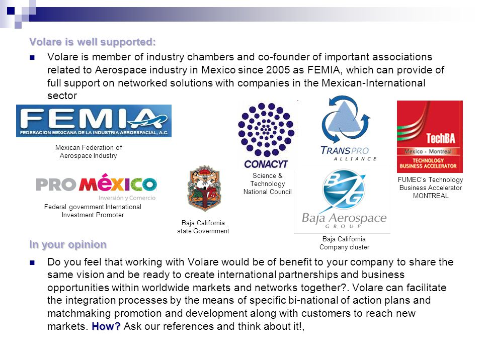 Volare is well supported: Volare is member of industry chambers and co-founder of important associations related to Aerospace industry in Mexico since 2005 as FEMIA, which can provide of full support on networked solutions with companies in the Mexican-International sector In your opinion How.