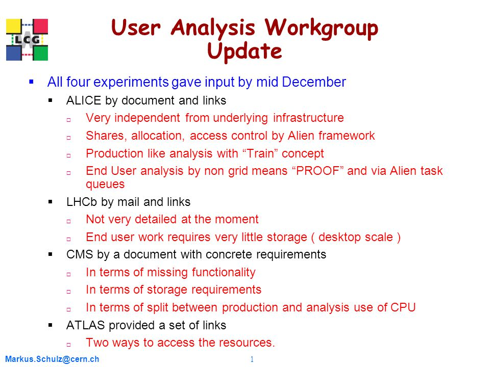 Markus.Schulz@cern.ch 1 User Analysis Workgroup Update  All four experiments gave input by mid December  ALICE by document and links  Very independent from underlying infrastructure  Shares, allocation, access control by Alien framework  Production like analysis with Train concept  End User analysis by non grid means PROOF and via Alien task queues  LHCb by mail and links  Not very detailed at the moment  End user work requires very little storage ( desktop scale )  CMS by a document with concrete requirements  In terms of missing functionality  In terms of storage requirements  In terms of split between production and analysis use of CPU  ATLAS provided a set of links  Two ways to access the resources.