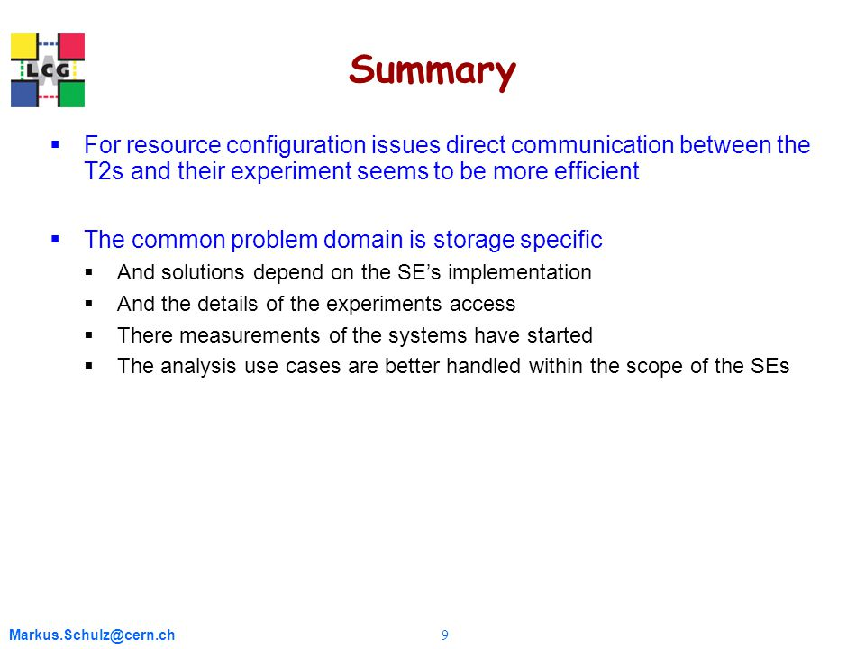 Markus.Schulz@cern.ch 9 Summary  For resource configuration issues direct communication between the T2s and their experiment seems to be more efficient  The common problem domain is storage specific  And solutions depend on the SE's implementation  And the details of the experiments access  There measurements of the systems have started  The analysis use cases are better handled within the scope of the SEs